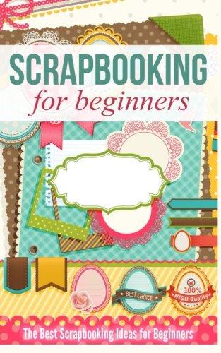 9781518802041: Scrapbooking for Beginners: The Best Scrapbooking Ideas for Beginners