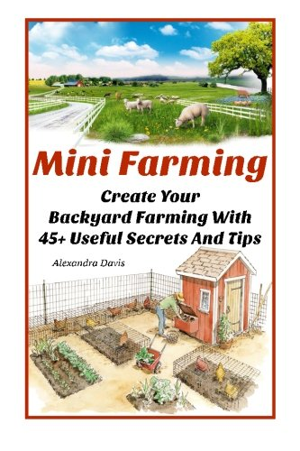 9781518819292: Mini Farming: Learn How to Create An Organic Garden in Your Backyard & Find Out 20 + Useful Tips For Urban Farming: (How To Build A Backyard Farm, ... Home Gardening, Growing Organic Food At Home)