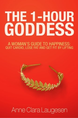 9781518819926: The 1-Hour Goddess: A Woman's Guide to Happiness: Quit Cardio, Lose Fat and Get Fit by Lifting