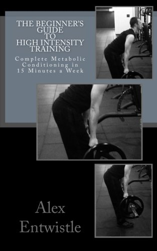9781518821769: The Beginner's Guide to High Intensity Training: Complete Metabolic Conditioning in 15 Minutes a Week