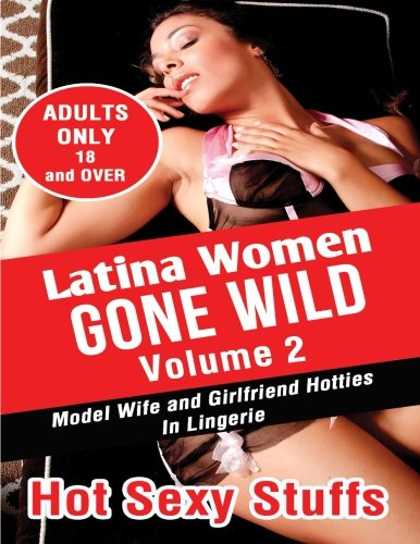 9781518830518: Latina Women Gone Wild Volume 2: Model Wife and Girlfriend Hotties In Lingerie
