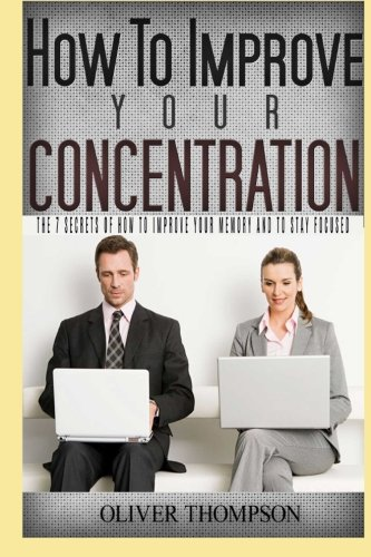 How to improve your concentration: The 7 secrets of how to improve your memory and to stay focused ...