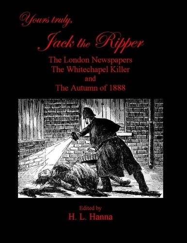 9781518840869: Yours Truly, Jack the Ripper: The London Newspapers, The Whitechapel Killer and The Autumn of 1888