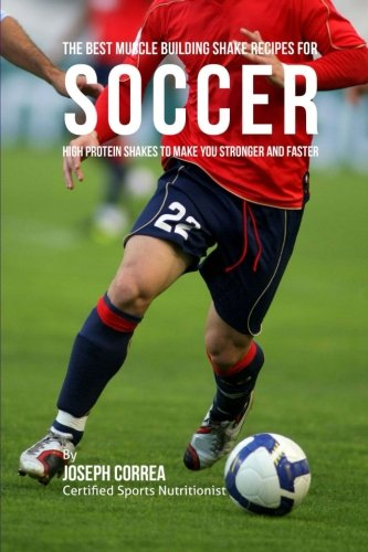 9781518843617: The Best Muscle Building Shake Recipes for Soccer: High Protein Shakes to Make You Stronger and Faster