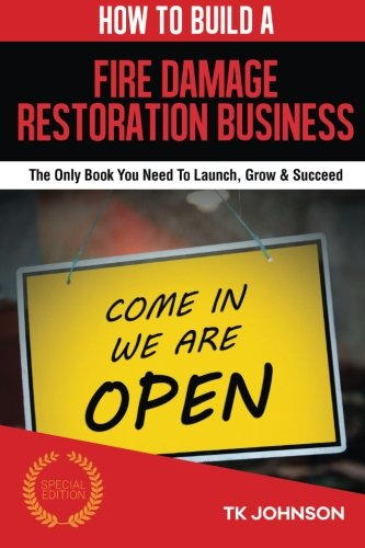 9781518848155: How To Build A Fire Damage Restoration Business (Special Edition): The Only Book You Need To Launch, Grow & Succeed