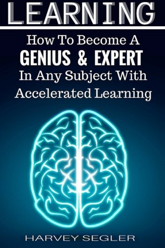 9781518849008: Learning: How To Become a Genius And Expert In Any Subject With Accelerated Learning (Accelerated Learning, Learn Faster, How To Learn, Make It Stick, Brain Training)