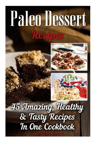 Paleo Dessert Recipes: 45 Amazing, Healthy & Tasty Recipes In One Cookbook: (Easy and Delicious...