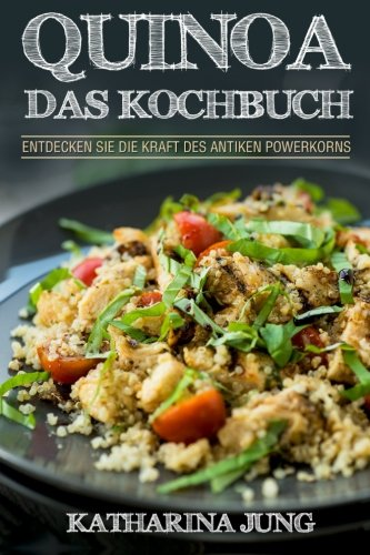 9781518853098: Quinoa: Das Kochbuch - Entdecken Sie die Kraft des antiken Superfoods Quinoa - Leckere und einfache Quinoa Rezepte für jeden Anlass