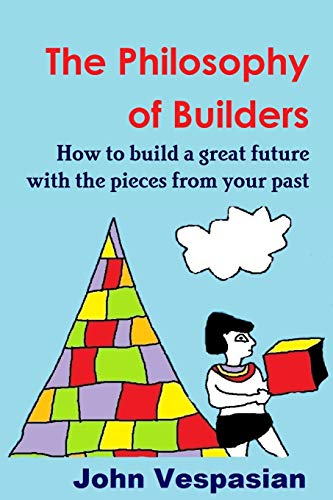 9781518867149: The philosophy of builders: How to build a great future with the pieces from your past