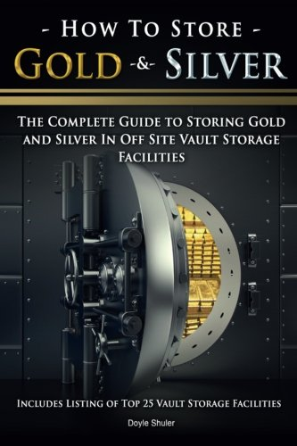9781518868269: How To Store Gold & Silver: The Complete Guide To Storing Gold And Silver In Off Site Vault Storage Facilities