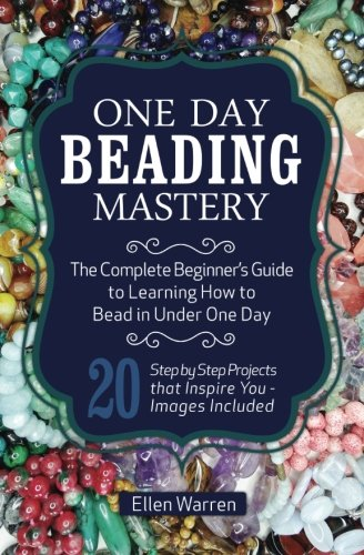 9781518885631: One Day Beading Mastery: The Complete Beginner's Guide to Learn How to Bead in Under One Day -10 Step by Step Bead Projects That Inspire You - Images Included
