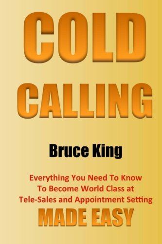 9781518891007: Cold Calling: Everything You Need To Know To Become World Class At Tele-Sales And Appointment Setting - Made Easy