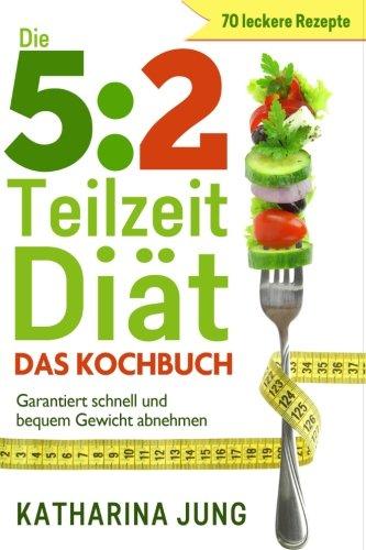 9781518891083: 5: 2 Teilzeit-Diät: Das Kochbuch - Garantiert schnell und bequem Gewicht abnehmen mit 70 leckeren 5:2-Diät Rezepten für die Fastentage (German Edition)