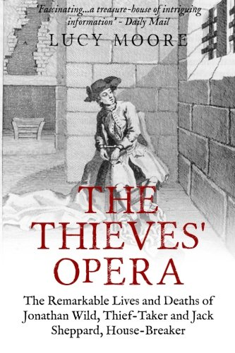 9781518892226: The Thieves' Opera: The Remarkable Lives and Deaths of Jonathan Wild, Thief-taker and Jack Sheppard, House-breaker