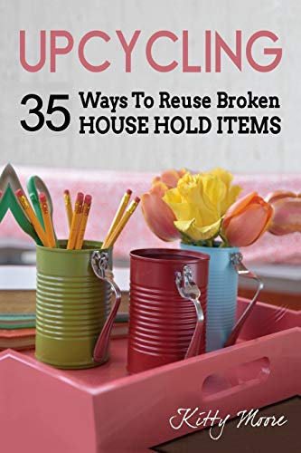 9781518892646: Upcycling: 35 Ways To Reuse Broken House Hold Items (2nd Edition)
