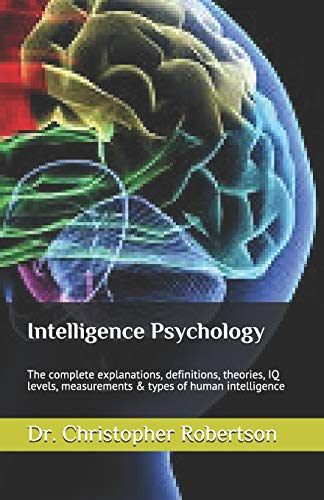 Intelligence Psychology: The complete explanations, definitions, theories,: Dr. Christopher Robertson