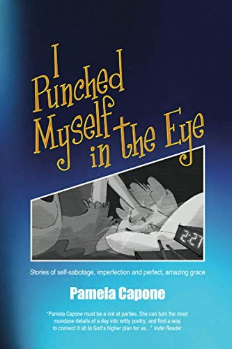 9781519102102: I Punched Myself in the Eye: Stories of self-sabotage, imperfection, and perfect, amazing grace