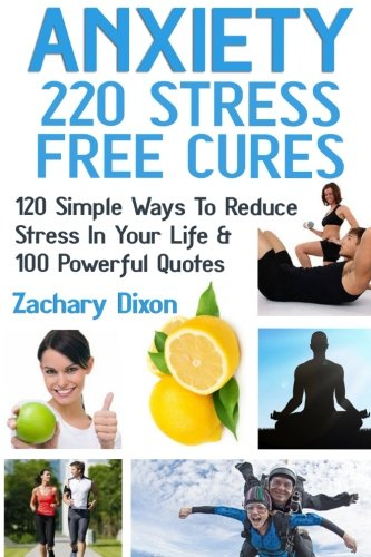9781519106896: Anxiety: 220 Stress Free Cures: 120 Simple Ways To Reduce Stress In Your Life & 100 Powerful Quotes
