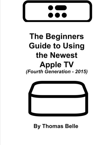 The Beginners Guide to Using the Newest Apple TV (Fourth Generation - 2015): The Unofficial Guide ...