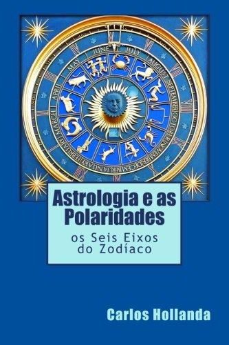 Astrologia e as Polaridades: os Seis Eixos do Zodíaco (Portuguese Edition): Hollanda ...