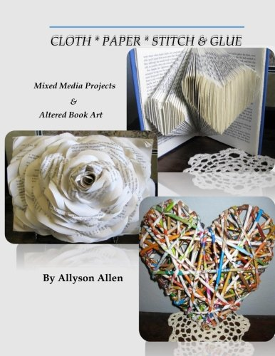 Cloth * Paper * Stitch & Glue: Mixed Media Projects & Altered Book Art: Allyson Allen