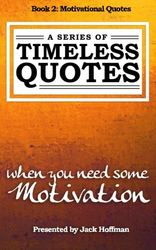 Motivational Quotes: When You Need Some Motivation (A Series of Timeless Quotes) (Volume 2): Jack ...