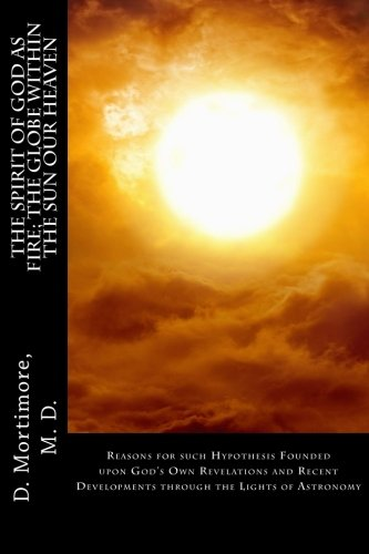 9781519164124: The Spirit of God as Fire; The Globe Within the Sun Our Heaven: Reasons for such Hypothesis Founded upon God's Own Revelations and Recent Developments through the Lights of Astronomy