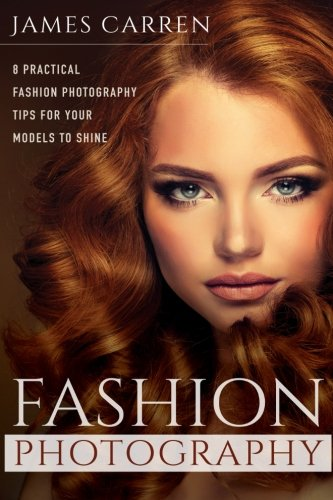 9781519164728: Fashion Photography: 8 Practical Fashion Photography Tips For Your Models to Shine