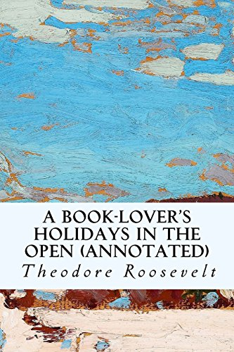 A Book-Lover's Holidays in the Open (Annotated): Theodore Roosevelt