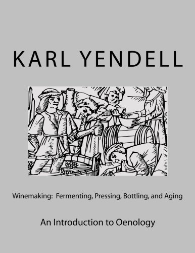 Winemaking: Fermenting, Pressing, Bottling, and Aging: An Introduction to Oenology: Yendell, Karl