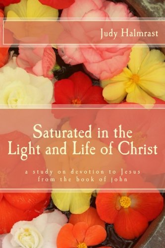 9781519209573: Saturated in the Light and Life of Christ: A Study on Devotion to Jesus from the Book of John