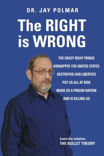 9781519230102: The RIGHT is WRONG: The crazy RIGHT fringe kidnapped the United States, Destroyed our Liberties Put us all at risk Made us a Prison Nation, And, is killing us. Learn the solution: THE BULLET THEORY