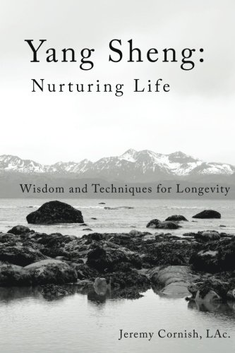 Yang Sheng: Nurturing Life: Wisdom and Techniques for Longevity: Jeremy Cornish LAc.