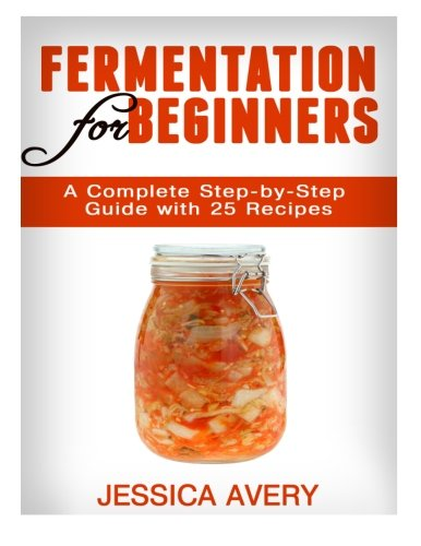 Fermentation for Beginners: A Complete Step-by-Step Guide with 25 Recipes: Jessica Avery