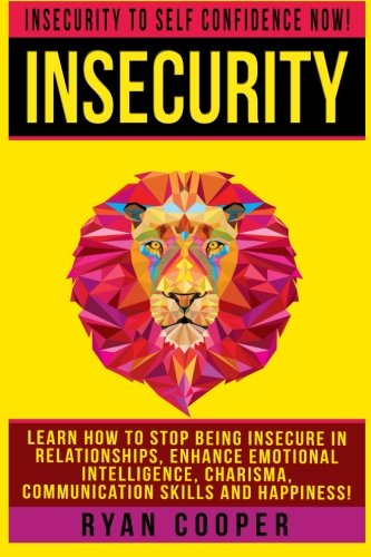 9781519251114: Insecurity: Insecurity To Self Confidence NOW! Learn How To Stop Being Insecure In Relationships, Enhance Emotional Intelligence, Charisma, Communication Skills And Happiness!
