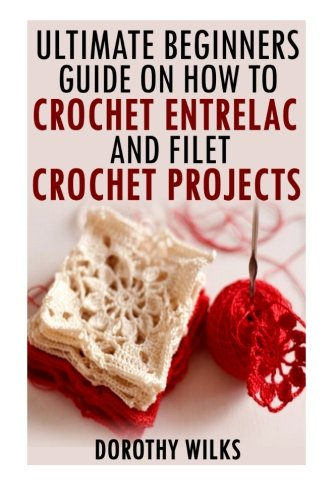 9781519264848: The Ultimate Beginners Guide on How to Crochet Enterlac and Filet Crochet Projec