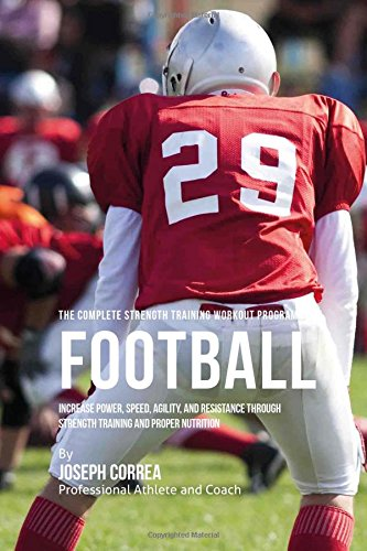 The Complete Strength Training Workout Program for Football: Increase power, speed, agility, and ...