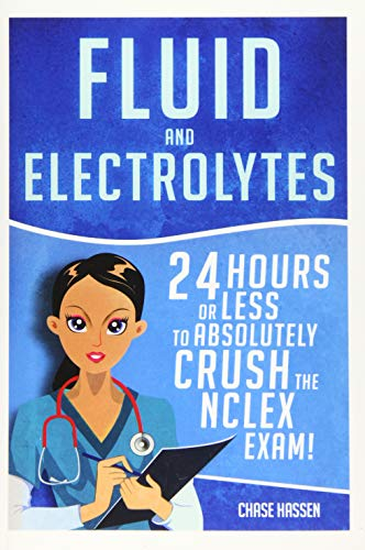 9781519269775: Fluid and Electrolytes: 24 Hours or Less to Absolutely Crush the NCLEX Exam! (Nursing Review Questions and RN Content Guide, Registered Nurse, ... Guide, Exam Prep, Medical LPN Textbooks)