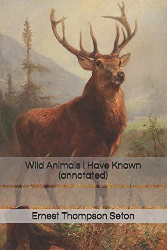 Wild Animals I Have Known (Annotated): Seton, Ernest Thompson