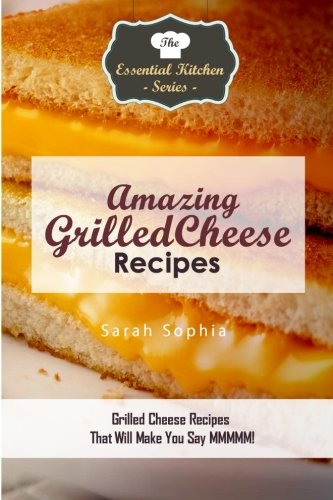 Amazing Grilled Cheese Recipes: Grilled Cheese Recipes: Sophia, Sarah