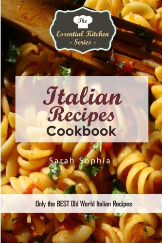 Italian Recipes Cookbook: Only the BEST Old World Italian Recipes (Essential Kitchen Series): Sarah...
