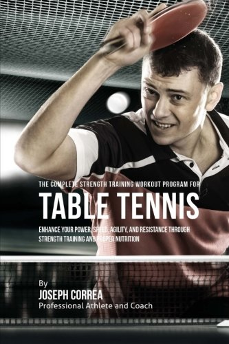 The Complete Strength Training Workout Program for Table Tennis: Enhance your power, speed, agility...