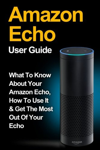 9781519301765: Amazon Echo: Amazon Echo User Guide: What to Know About Your Amazon Echo, How To Use It & Get the Most Out Of Your Echo: Volume 1 (Amazon Echo, Amazon ... Amazon Fire Stick, Amazon Fire Tablet)