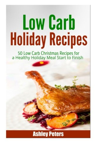 Low Carb Holiday Recipes: 50 Low Carb Christmas Recipes For a Healthy Holiday Meal Start to Finish:...
