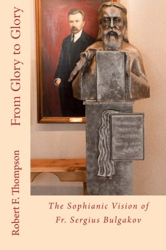 From Glory to Glory: The Sophianic Vision of Fr. Sergius Bulgakov: Robert F. Thompson
