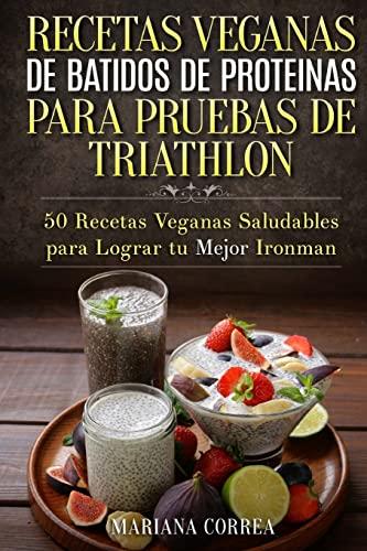 9781519321664: RECETAS VEGANAS DE BATIDOS De PROTEINAS PARA TRIATLON: 50 Recetas Veganas Saludables para lograr tu Mejor Ironman