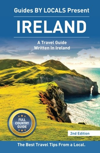 9781519349958: Ireland: By Locals FULL COUNTRY GUIDE - An Ireland Guide Written By An Irish: The Best Travel Tips About Where to Go and What to See in Ireland (Ireland, Dublin)