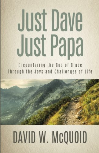 Just Dave, Just Papa: Encountering the God of Grace through the Joys and Challenges of Life: David ...