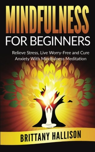 9781519357151: MINDFULNESS For Beginners: Relieve Stress, Live Worry-Free and Cure Anxiety with Mindfulness Meditation (Happiness, Letting Go, Spirituality, Self-Development, Personal Growth)