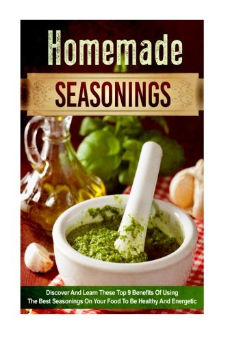 9781519361219: Homemade Seasonings: Discover and Learn these Top 9 Benefits of Using the Best Seasonings on Your Food to be Healthy and Energetic (spice mixes, ... special ingredients, spice and herbs)